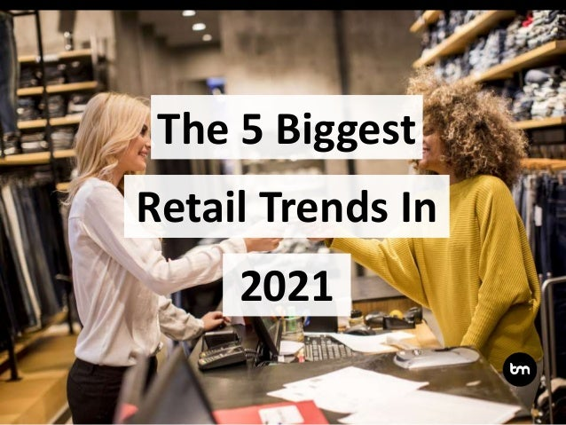 The 5 Biggest 2021 Retail Trends In
