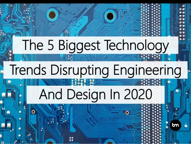 The 5 Biggest Technology Trends Disrupting Engineering And Design In 2020