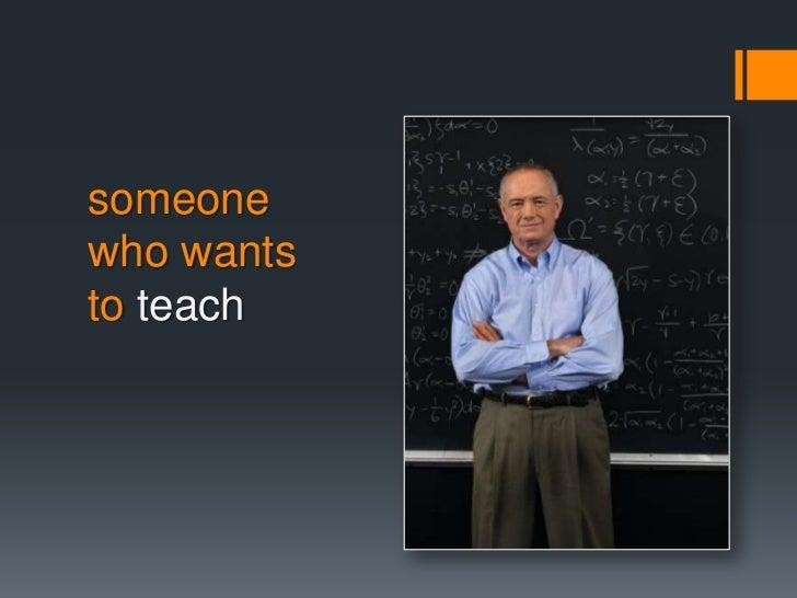 someonewho wantsto teach