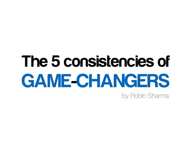 by Robin Sharma The 5 consistencies of GAME-CHANGERS