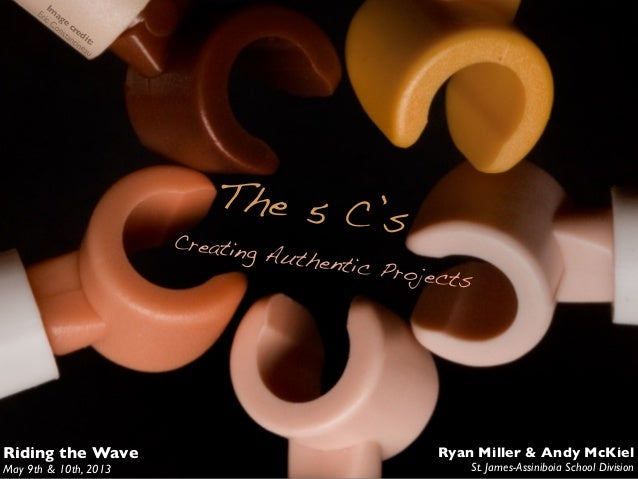 The 5 C'sCreating Authentic ProjectsRiding the WaveMay 9th & 10th, 2013Ryan Miller & Andy McKielSt. James-Assiniboia Schoo...