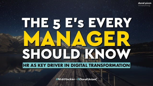 THE 5 E's EVERY MANAGER SHOULD KNOW @NickVinckier - @DuvalUnionC HR AS KEY DRIVER IN DIGITAL TRANSFORMATION