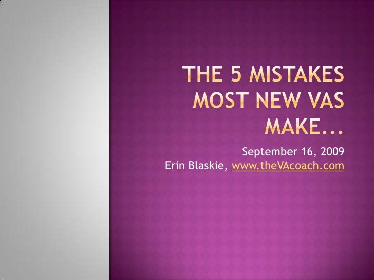 The 5 Mistakes Most New VAs Make...<br />September 16, 2009Erin Blaskie, www.theVAcoach.com<br />