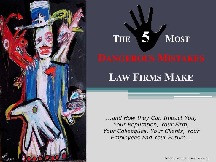 THE                MOSTDANGEROUS MISTAKES  LAW FIRMS MAKE ...and How they Can Impact You,    Your Reputation, Your Firm,Yo...