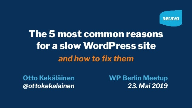The 5 most common reasons for a slow WordPress site and how to fix them Otto Kekäläinen @ottokekalainen WP Berlin Meetup 23...