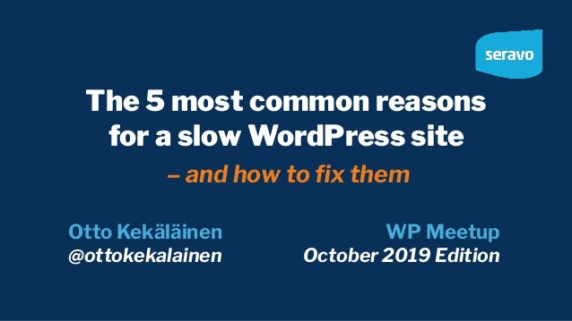 The 5 most common reasons for a slow WordPress site – and how to fix them Otto Kekäläinen @ottokekalainen WP Meetup October...