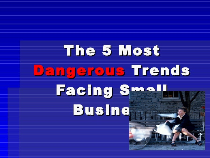 The 5 Most  Dangerous  Trends Facing Small Business
