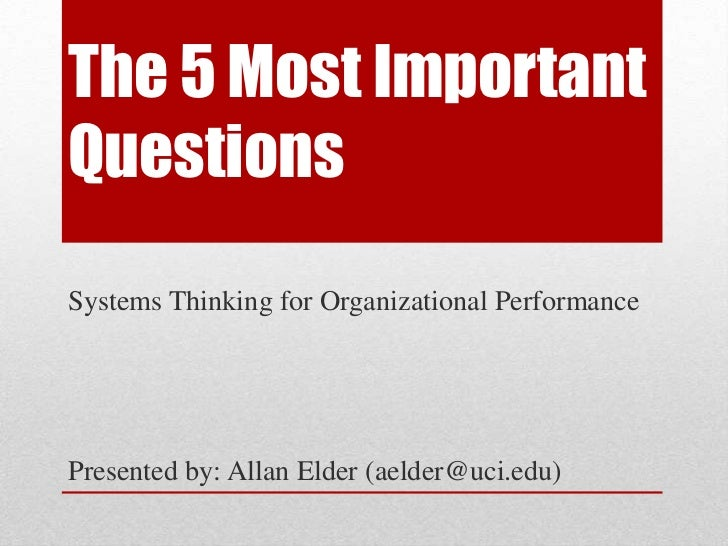 The 5 Most ImportantQuestionsSystems Thinking for Organizational PerformancePresented by: Allan Elder (aelder@uci.edu)