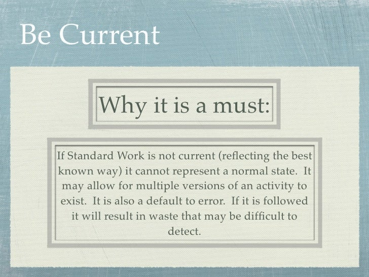 Be Current           Why it is a must:  If Standard Work is not current (reflecting the best  known way) it cannot represen...
