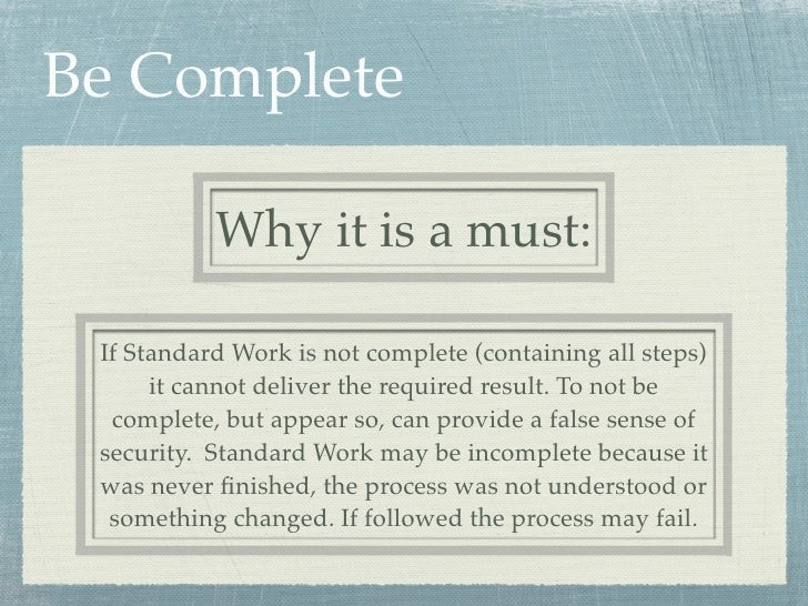 Be Complete           Why it is a must: If Standard Work is not complete (containing all steps)      it cannot deliver the...