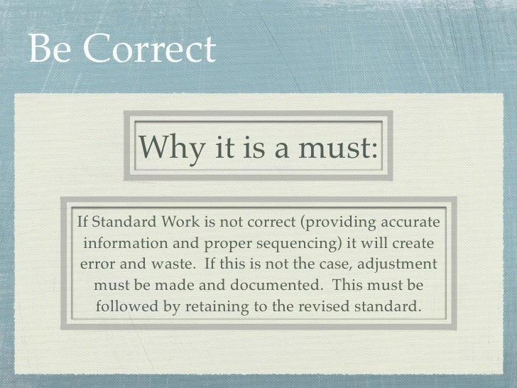 Be Correct          Why it is a must:  If Standard Work is not correct (providing accurate   information and proper sequen...