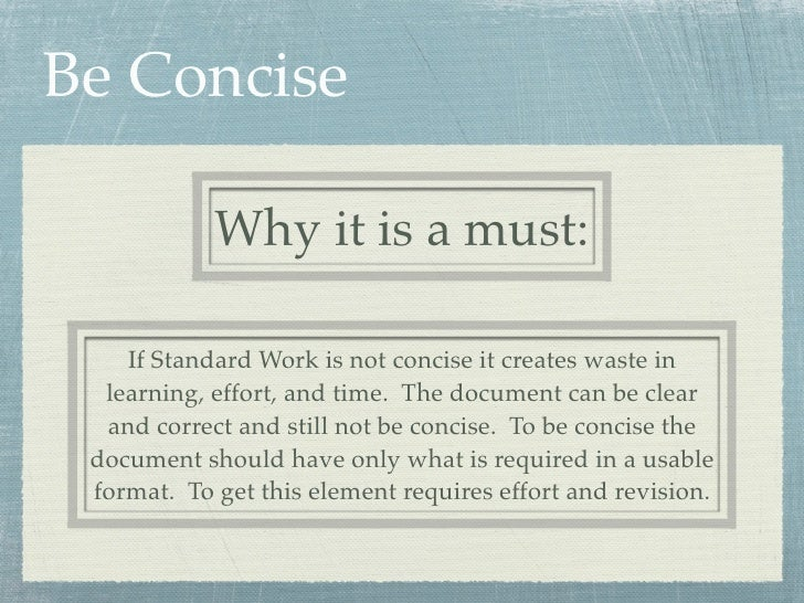 Be Concise            Why it is a must:    If Standard Work is not concise it creates waste in  learning, effort, and time...