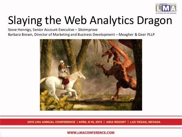 Slaying the Web Analytics Dragon Steve Hennigs, Senior Account Executive – Siteimprove Barbara Brown, Director of Marketin...