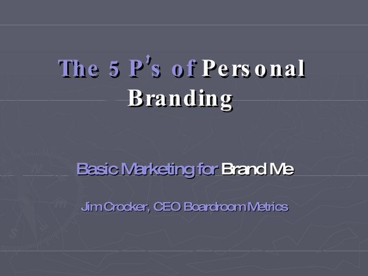 The 5 P's of  Personal   Branding Basic Marketing for  Brand   Me Jim Crocker, CEO Boardroom Metrics