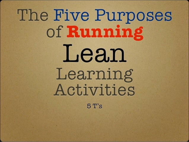 The Five Purposes   of Running     Lean    Learning    Activities        5 T's