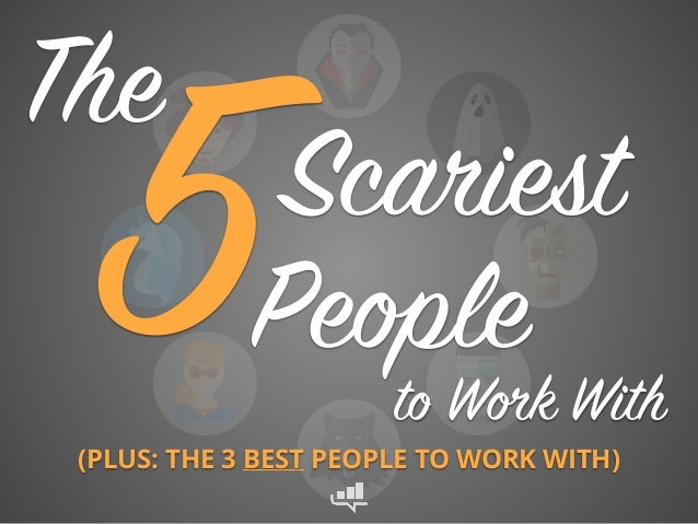 Scariest People5 The to Work With (PLUS: THE 3 BEST PEOPLE TO WORK WITH)