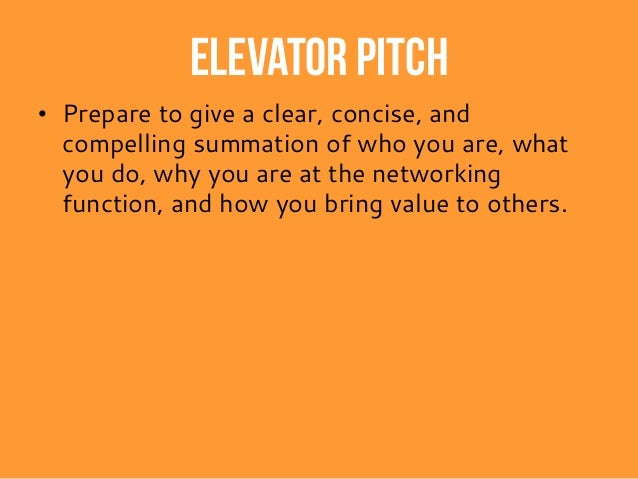 Elevator pitch • Prepare to give a clear, concise, and compelling summation of who you are, what you do, why you are at th...