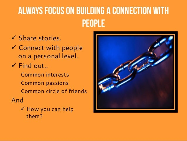 Build Credibility When Connecting • Always know what you are talking about. • Work hard and stay focused. • Be enthusiasti...