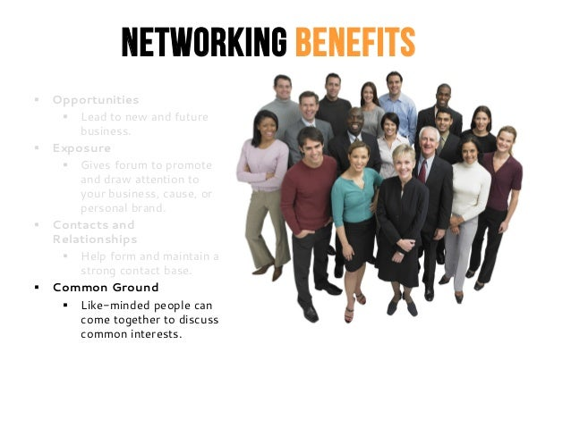 Networking Benefits  Opportunities  Lead to new and future business.  Exposure  Gives forum to promote and draw attent...
