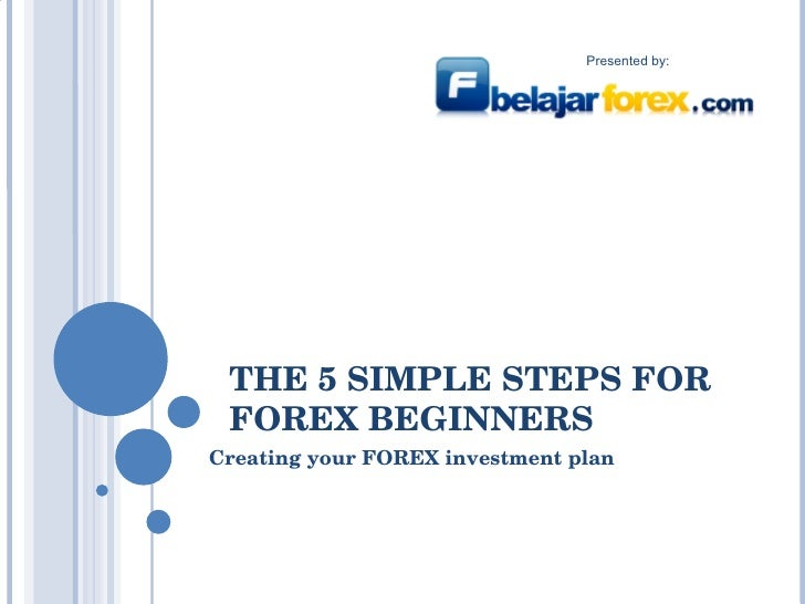 THE 5 SIMPLE STEPS FOR FOREX BEGINNERS Creating your FOREX investment plan V2.0