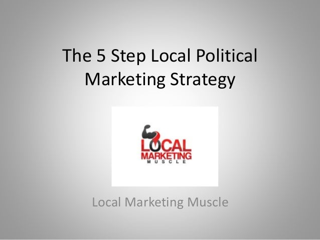 The 5 Step Local Political Marketing Strategy Local Marketing Muscle