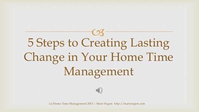   5 Steps to Creating Lasting Change in Your Home Time Management (c) Home Time Management 2013   Mary Segers http://mary...