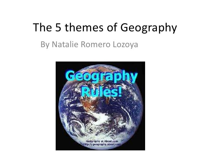 The 5 themes of Geography <br />By Natalie Romero Lozoya<br />