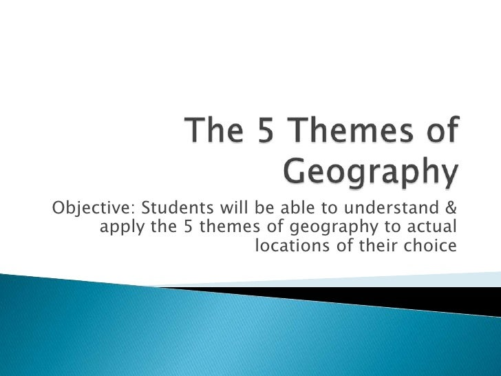 The 5 Themes of Geography<br />Objective: Students will be able to understand & apply the 5 themes of geography to actual ...