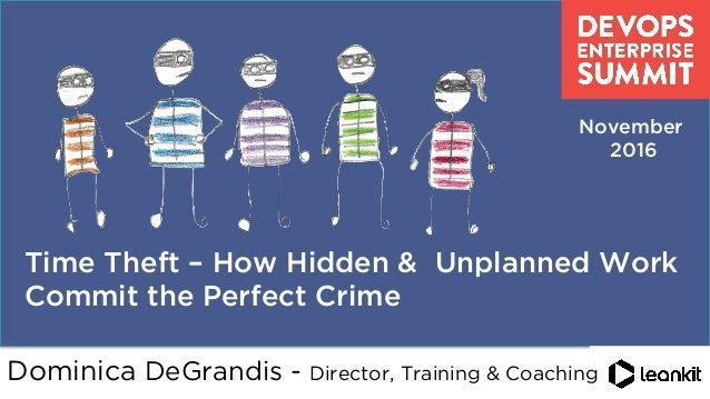 @dominicad       Time Theft – How Hidden & Unplanned Work Commit the Perfect Crime November 2016 Dominica DeGrandis - ...