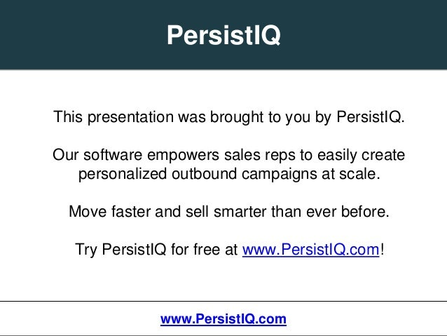 This presentation was brought to you by PersistIQ. Our software empowers sales reps to easily create personalized outbound...
