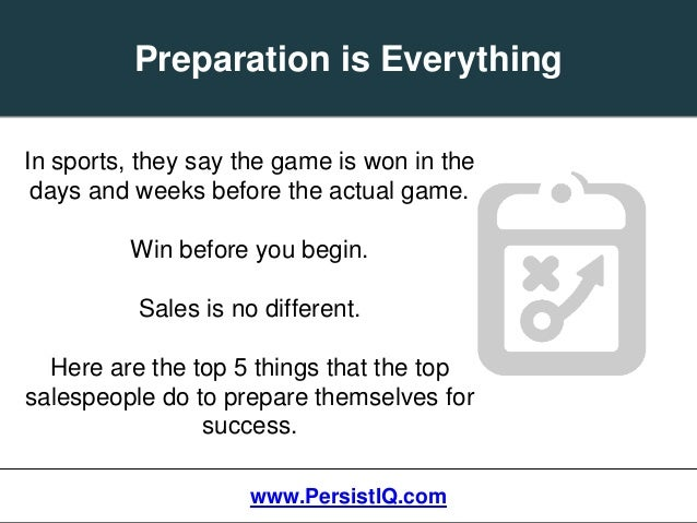 Preparation is Everything www.PersistIQ.com In sports, they say the game is won in the days and weeks before the actual ga...