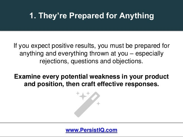 1. They're Prepared for Anything If you expect positive results, you must be prepared for anything and everything thrown a...