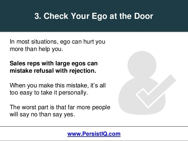 In most situations, ego can hurt you more than help you. Sales reps with large egos can mistake refusal with rejection. Wh...
