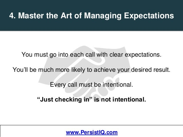 4. Master the Art of Managing Expectations www.PersistIQ.com You must go into each call with clear expectations. You'll be...
