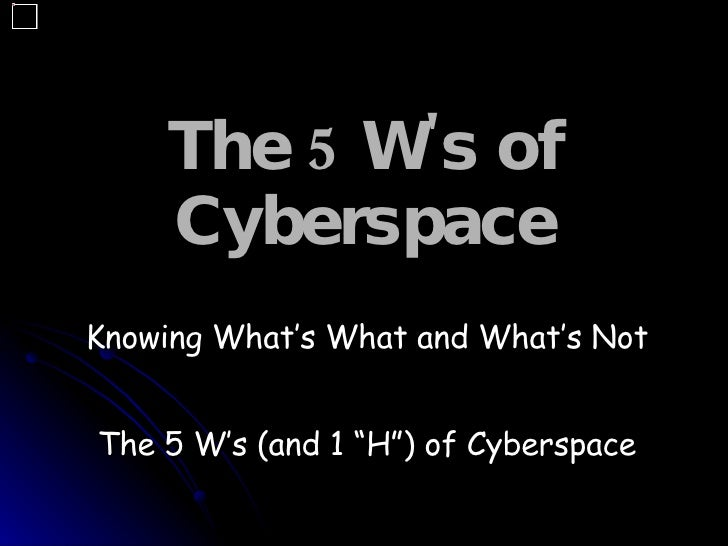 "The 5 W's of Cyberspace   Knowing What's What and What's Not The 5 W's (and 1 ""H"") of Cyberspace"