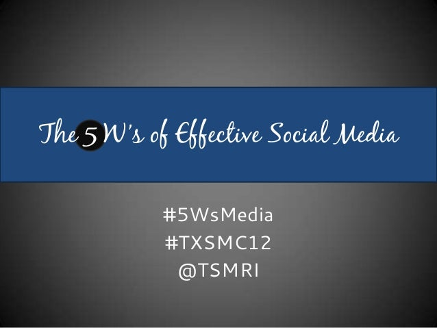 The 5 W's of Effective Social Media            #5WsMedia            #TXSMC12             @TSMRI