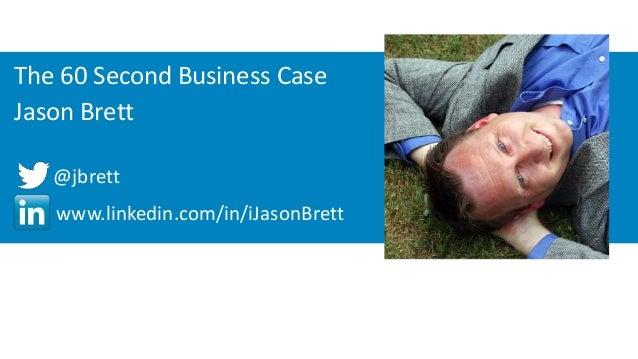 The 60 Second Business Case  Jason Brett  @jbrett  www.linkedin.com/in/iJasonBrett