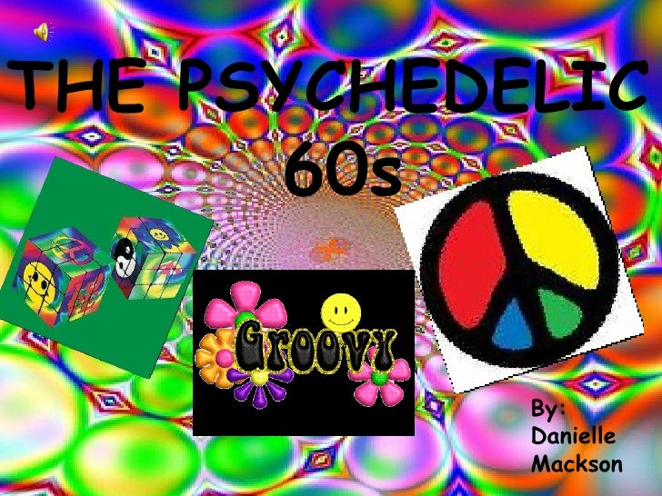 THE PSYCHEDELIC  60s By: Danielle Mackson