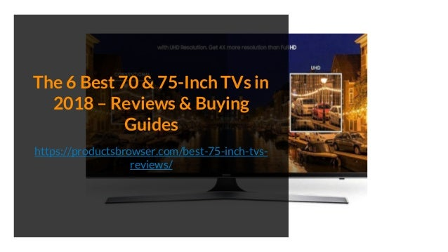 The 6 Best 70 & 75-Inch TVs in 2018 – Reviews & Buying Guides https://productsbrowser.com/best-75-inch-tvs- reviews/