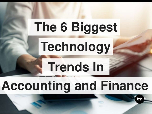 The 6 Biggest Trends In Accounting and Finance Technology