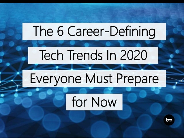 The 6 Career-Defining Tech Trends In 2020 Everyone Must Prepare for Now