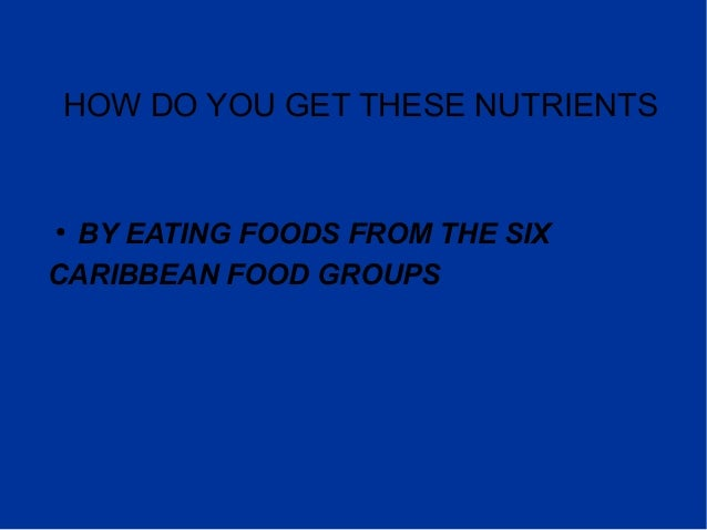 HOW DO YOU GET THESE NUTRIENTS ● BY EATING FOODS FROM THE SIX CARIBBEAN FOOD GROUPS