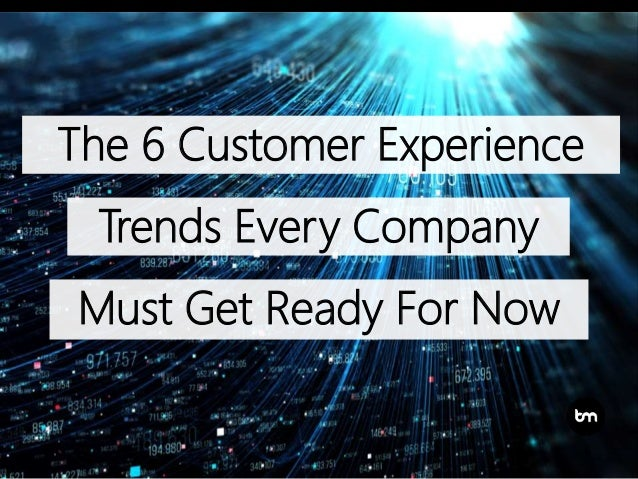 The 6 Customer Experience Trends Every Company Must Get Ready For Now