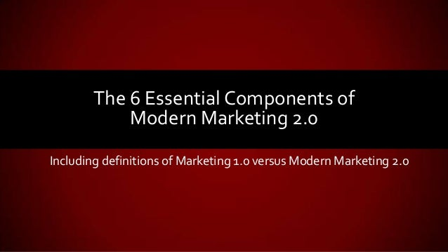 Including definitions of Marketing 1.0 versus Modern Marketing 2.0 The 6 Essential Components of Modern Marketing 2.0
