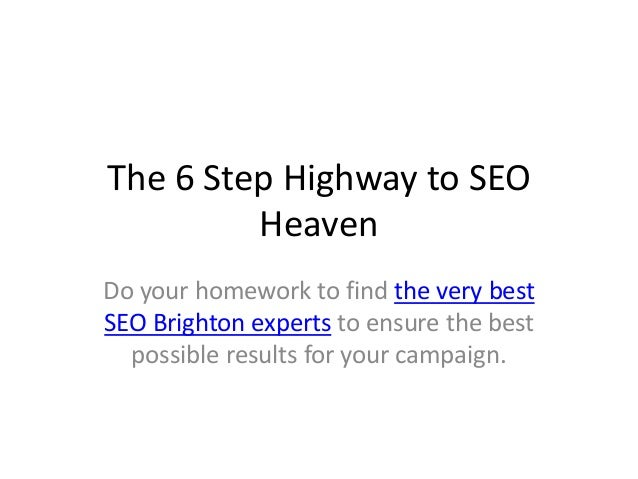 The 6 Step Highway to SEO Heaven Do your homework to find the very best SEO Brighton experts to ensure the best possible r...