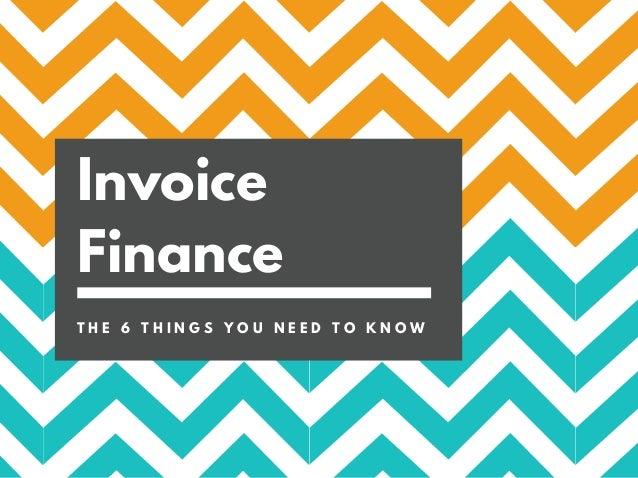 Invoice Finance T H E 6 T H I N G S Y O U N E E D T O K N O W