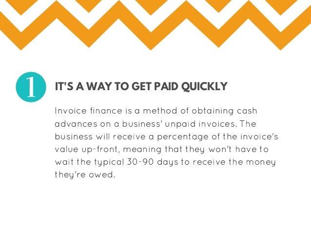 IT'S A WAY TO GET PAID QUICKLY Invoicefinanceisamethodofobtainingcash advancesonabusiness'unpaidinvoices.The ...