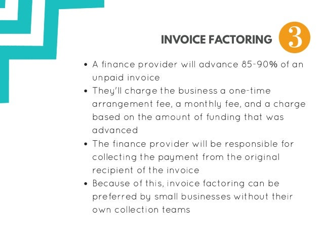 INVOICE FACTORING Afinanceproviderwilladvance8590%ofan unpaidinvoice They'llchargethebusinessaonetime arran...