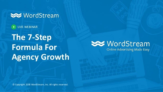 LIVE WEBINAR © Copyright 2018 WordStream, Inc. All rights reserved. The 7-Step Formula For Agency Growth