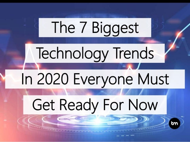 The 7 Biggest Get Ready For Now In 2020 Everyone Must Technology Trends
